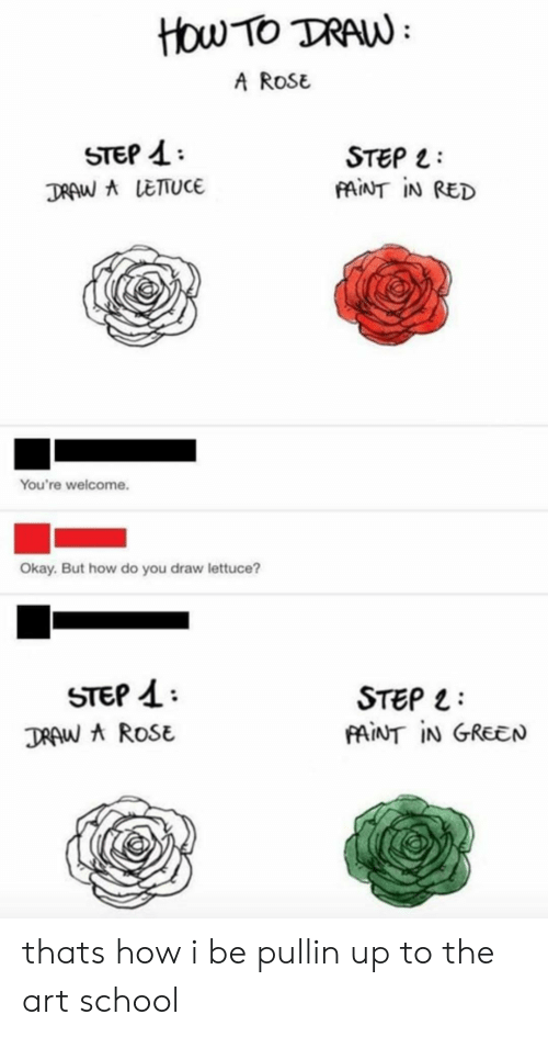 But How: How TO TRAW  A ROSE  STEP 4  TRAW ALETUCE  STEP  FAINT IN RED  You're welcome.  Okay. But how do you draw lettuce?  STEP  STEP  AINT IN GREEN  TRAW A ROSE thats how i be pullin up to the art school