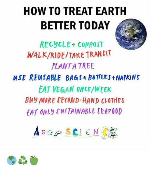 Clothes, Memes, and Vegan: HOW TO TREAT EARTH  BETTER TODAY  RECYCLE- COMPOST  WALK/RIDE TAKE TRANSIT  PLANT A TREE  WSE REWSABLE BAG st boTTLES NAPKINS  EAT VEGAN ONCE/WEEK  buy MORE SECONDHAND CLOTHES  FAT ONLy rWSTAINABLE TEAF00D  A sap SCI ENC 🌎♻🍏