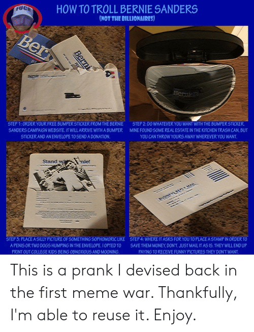 Bernie Sanders, College, and Dogs: HOW TO TROLL BERNIE SANDERS  NOT THE BILLIONAIRES)  STEP 1: ORDER YOUR FREE BUMPER STICKER FROM THE BERNIE  SANDERS CAMPAIGN WEBSITE. IT WILLARRIVE WITHA BUMPER  STICKER AND AN ENVELOPE TO SEND A DONATION.  STEP 2: DO WHATEVER YOU WANT WITH THE BUMPER STICKER  MINE FOUND SOME REAL ESTATE IN THE KITCHEN TRASH CAN, BUT  YOU CAN THROW YOURS AWAY WHEREVER YOU WANT.  STEP 3: PLACE A SILLY PICTURE OF SOMETHING S0PHOMORIC LIKE  STEP 4: WHERE IT ASKS FOR YOU TO PLACE A STAMP IN ORDER TO  A PENIS ORTWO DOGS HUMPING IN THE ENVELOPE, IOPTED TO SAVE THEM MONEY, DONT. JUST MAIL IT AS IS. THEY WILL END UP  PRINT OUT COLLEGE KIDS BEING OBNOXIOUS AND MOONING  PAYING TO RECEIVE FUNNY PICTURES THEY DON'T WANT This is a prank I devised back in the first meme war. Thankfully, I'm able to reuse it. Enjoy.