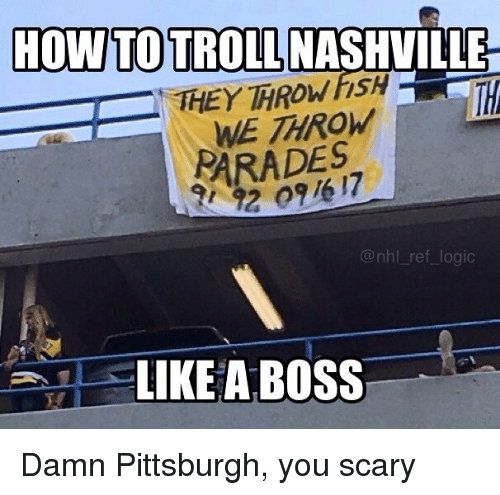 You Scary: HOW TO TROLL NASHVILLE  WE THROW  PARADES  @nhl ref logic  LIKE A BOSS Damn Pittsburgh, you scary