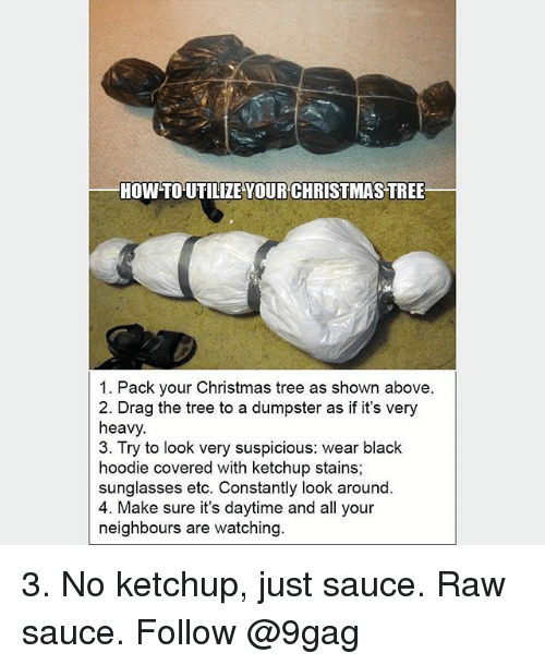 utilize: HOW TO UTILIZE YOUR CHRISTMAS TREE  1. Pack your Christmas tree as shown above.  2. Drag the tree to a dumpster as if it's very  heavy.  3. Try to look very suspicious: wear black  hoodie covered with ketchup stains;  sunglasses etc. Constantly look around  4. Make sure it's daytime and all your  neighbours are watching 3. No ketchup, just sauce. Raw sauce. Follow @9gag