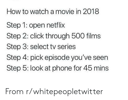 Selectivity: How to watch a movie in 2018  Step 1: open netflix  Step 2: click through 500 films  Step 3: select tv series  Step 4: pick episode you've seen  Step 5: look at phone for 45 mins From r/whitepeopletwitter