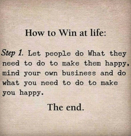 Make You Happy: How to Win at life:  Step 1. Let people do What they  need to do to make them happy,  mind your own business and do  what you need to do to make  you happy.  The end.