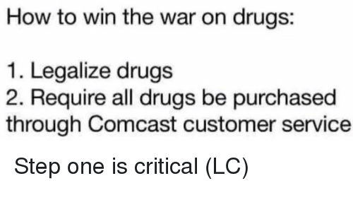 war on drugs: How to win the war on drugs:  1. Legalize drugs  2. Require all drugs be purchased  through Comcast customer service Step one is critical (LC)