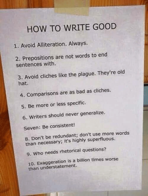 Bad, Good, and How To: HOW TO WRITE GOOD  1. Avoid Alliteration. Always.  2. Prepositions are not words to end  sentences with.  3. Avoid cliches like the plague. They're old  hat.  4. Comparisons are as bad as cliches.  5. Be more or less specific.  6. Writers should never generalize.  Seven: Be consistent!  8. Don't be redundant; don't use more words  than necessary; it's highly superfluous.  9. Who needs rhetorical questions?  10. Exaggeration is a billion times worse  than understatement.