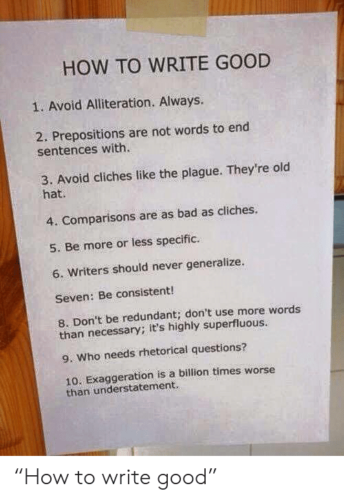 """seven: HOW TO WRITE GOOD  1. Avoid Alliteration. Always.  2. Prepositions are not words to end  sentences with.  3. Avoid cliches like the plague. They're old  hat.  4. Comparisons are as bad as cliches.  5. Be more or less specific.  6. Writers should never generalize.  Seven: Be consistent!  8. Don't be redundant; don't use more words  than necessary; it's highly superfluous.  9. Who needs rhetorical questions?  10. Exaggeration is a billion times worse  than understatement. """"How to write good"""""""
