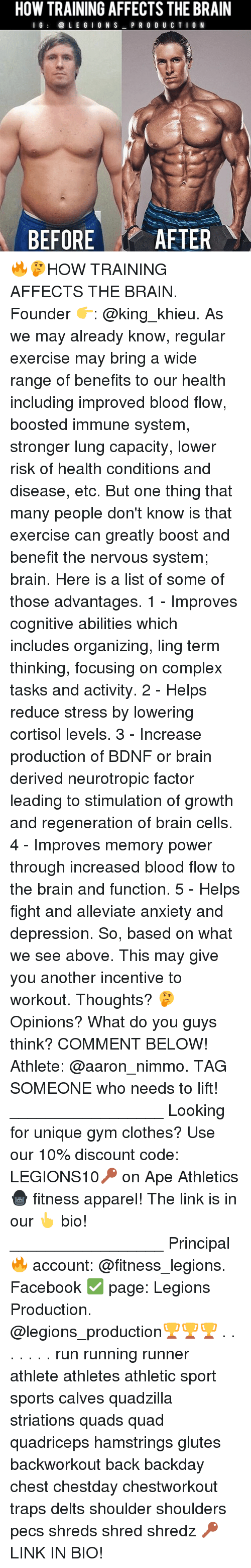 lunging: HOW TRAINING AFFECTS THE BRAIN  I G  LEGION S  PRODUCTION  BEFORE  AFTER 🔥🤔HOW TRAINING AFFECTS THE BRAIN. Founder 👉: @king_khieu. As we may already know, regular exercise may bring a wide range of benefits to our health including improved blood flow, boosted immune system, stronger lung capacity, lower risk of health conditions and disease, etc. But one thing that many people don't know is that exercise can greatly boost and benefit the nervous system; brain. Here is a list of some of those advantages. 1 - Improves cognitive abilities which includes organizing, ling term thinking, focusing on complex tasks and activity. 2 - Helps reduce stress by lowering cortisol levels. 3 - Increase production of BDNF or brain derived neurotropic factor leading to stimulation of growth and regeneration of brain cells. 4 - Improves memory power through increased blood flow to the brain and function. 5 - Helps fight and alleviate anxiety and depression. So, based on what we see above. This may give you another incentive to workout. Thoughts? 🤔Opinions? What do you guys think? COMMENT BELOW! Athlete: @aaron_nimmo. TAG SOMEONE who needs to lift! _________________ Looking for unique gym clothes? Use our 10% discount code: LEGIONS10🔑 on Ape Athletics 🦍 fitness apparel! The link is in our 👆 bio! _________________ Principal 🔥 account: @fitness_legions. Facebook ✅ page: Legions Production. @legions_production🏆🏆🏆 . . . . . . . run running runner athlete athletes athletic sport sports calves quadzilla striations quads quad quadriceps hamstrings glutes backworkout back backday chest chestday chestworkout traps delts shoulder shoulders pecs shreds shred shredz 🔑LINK IN BIO!