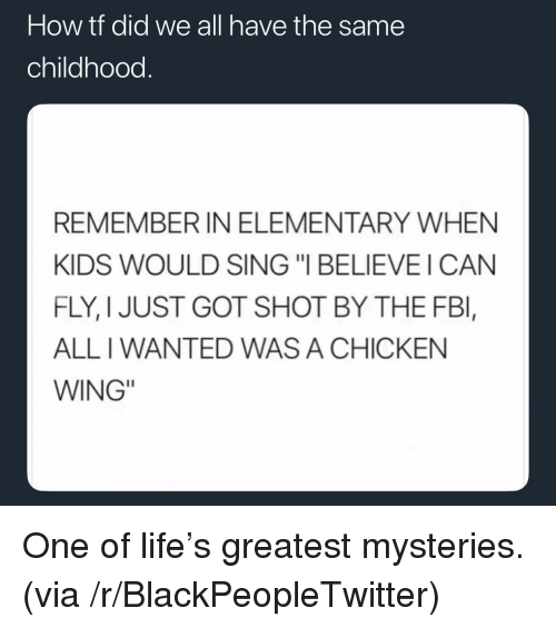 "i can fly: How tt did we all have the same  childhood.  REMEMBER IN ELEMENTARY WHEN  KIDS WOULD SING ""I BELIEVE I CAN  FLY, I JUST GOT SHOT BY THE FBl,  ALL I WANTED WAS A CHICKEN  WING"" <p>One of life's greatest mysteries. (via /r/BlackPeopleTwitter)</p>"