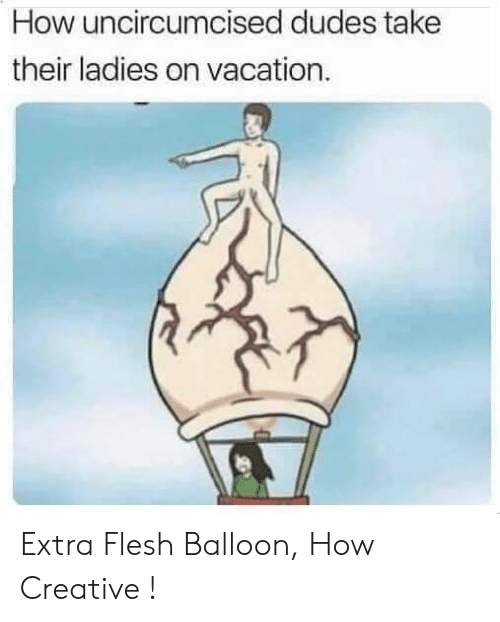 Reddit, Vacation, and How: How uncircumcised dudes take  their ladies on vacation. Extra Flesh Balloon, How Creative !