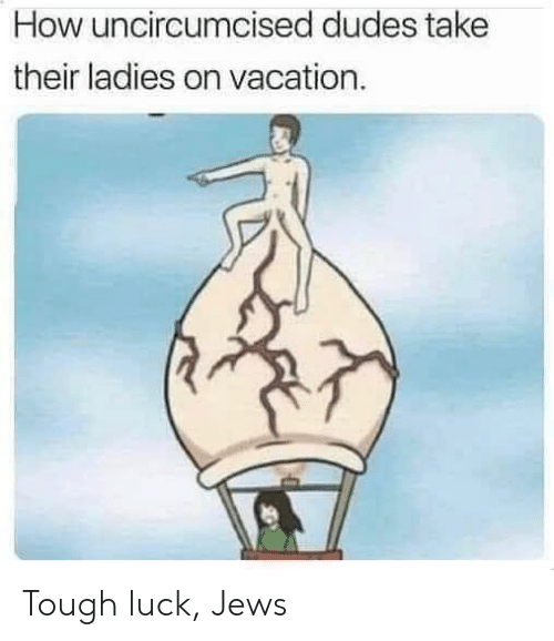Vacation, Tough, and Luck: How uncircumcised dudes take  their ladies on vacation. Tough luck, Jews