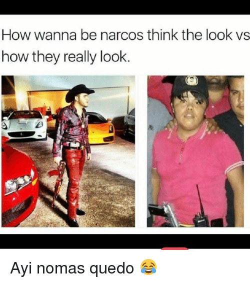 Ayys: How wanna be narcos think the look vs  how they really look Ayi nomas quedo 😂
