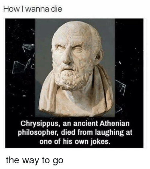 Died From Laughing: How wanna die  Chrysippus, an ancient Athenian  philosopher, died from laughing at  one of his own jokes. the way to go