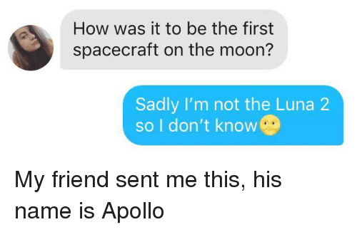 luna: How was it to be the first  spacecraft on the moon?  Sadly I'm not the Luna 2  so I don't know My friend sent me this, his name is Apollo
