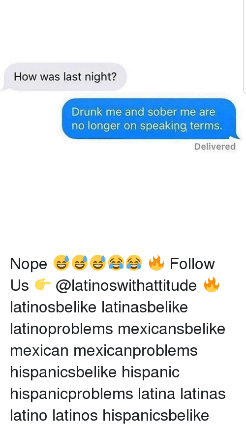 nigh: How was last nigh?  Drunk me and sober me are  no longer on speaking terms.  Delivered Nope 😅😅😅😂😂 🔥 Follow Us 👉 @latinoswithattitude 🔥 latinosbelike latinasbelike latinoproblems mexicansbelike mexican mexicanproblems hispanicsbelike hispanic hispanicproblems latina latinas latino latinos hispanicsbelike