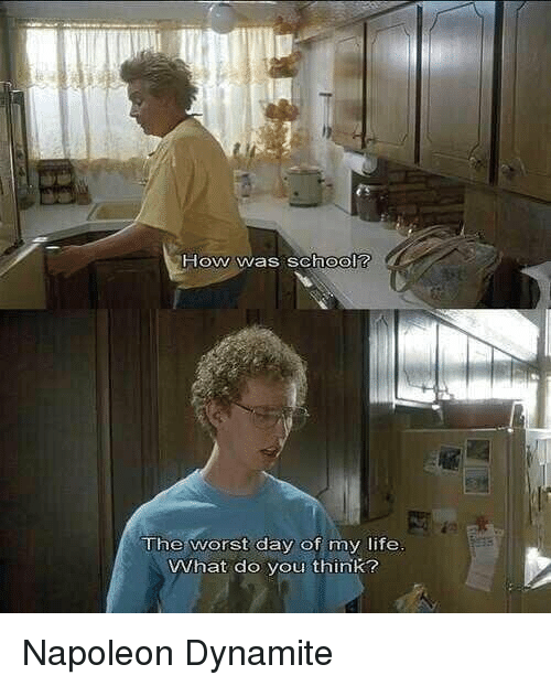 Napoleon Dynamite: How was school?  The worst day of my life  VWhat do you think? Napoleon Dynamite