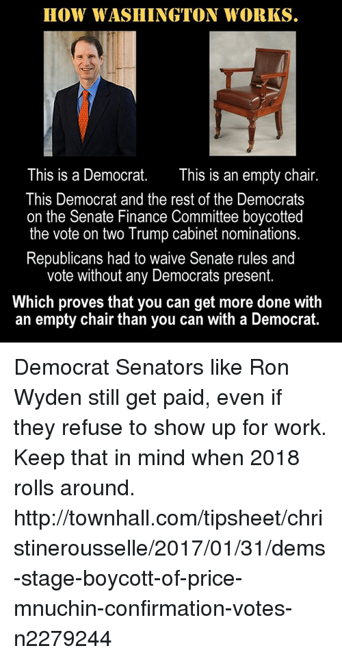 Finance, Memes, and Chair: HOW WASHINGTON WORKS.  This is a Democrat  This is an empty chair  This Democrat and the rest of the Democrats  on the Senate Finance Committee boycotted  the vote on two Trump cabinet nominations.  Republicans had to waive Senate rules and  vote without any Democrats present.  Which proves that you can get more done with  an empty chair than you can with a Democrat. Democrat Senators like Ron Wyden still get paid, even if they refuse to show up for work.  Keep that in mind when 2018 rolls around.  http://townhall.com/tipsheet/christinerousselle/2017/01/31/dems-stage-boycott-of-price-mnuchin-confirmation-votes-n2279244