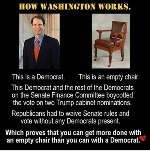 Finance, Memes, and Chair: HOW WASHINGTON WORKS.  This is a Democrat  This is an empty chair.  This Democrat and the rest of the Democrats  on the Senate Finance Committee boycotted  the vote on two Trump cabinet nominations.  Republicans had to waive Senate rules and  vote without any Democrats present  Which proves that you can get more done with  an empty chair than you can with a Democrat.