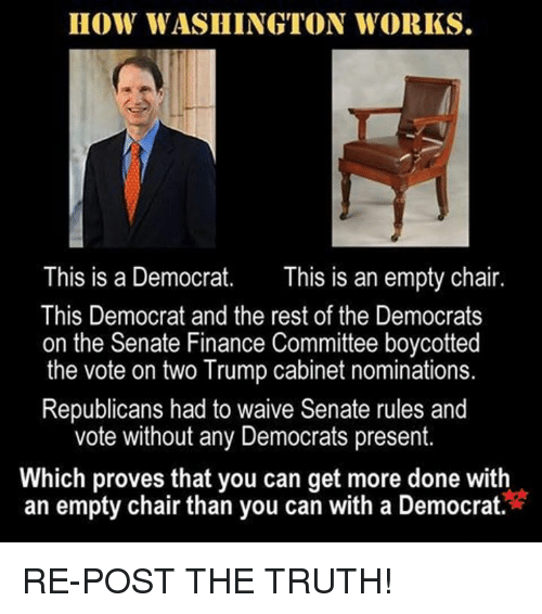 Finance, Memes, and Chair: HOW WASHINGTON WORKS.  This is a Democrat  This is an empty chair  This Democrat and the rest of the Democrats  on the Senate Finance Committee boycotted  the vote on two Trump cabinet nominations.  Republicans had to waive Senate rules and  vote without any Democrats present.  Which proves that you can get more done with  an empty chair than you can with a Democrat RE-POST THE TRUTH!