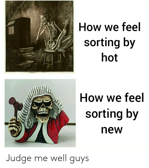 How, Judge, and Hot: How we feel  sorting by  hot  How we feel  sorting by  new Judge me well guys