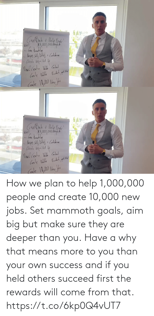 create: How we plan to help 1,000,000 people and create 10,000 new jobs.  Set mammoth goals, aim big but make sure they are deeper than you.  Have a why that means more to you than your own success and if you held others succeed first the rewards will come from that. https://t.co/6kp0Q4vUT7
