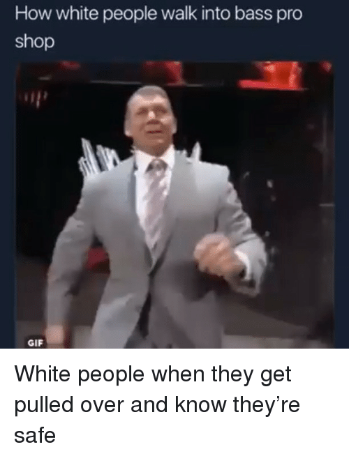 Funny, Gif, and White People: How white people walk into bass pro  shop  GIF White people when they get pulled over and know they're safe