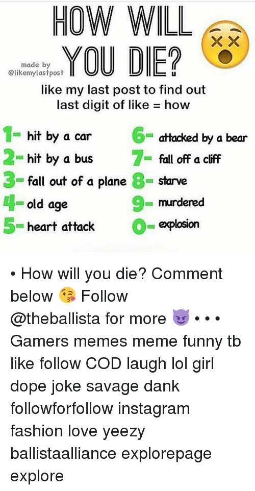 digitalism: HOW WILL  made by  @likemylastpost  LI  like my last post to find out  last digit of like how  6  hit by a car  hit by a bus  fall out of a plane 8- starve  old age  attacked by a bear  fall off a cliff  3  9  murdered  = explosion  5- heart attack • How will you die? Comment below 😘━━━━━━━━━━━━━ Follow @theballista for more 😈 • • • Gamers memes meme funny tb like follow COD laugh lol girl dope joke savage dank followforfollow instagram fashion love yeezy ballistaalliance explorepage explore