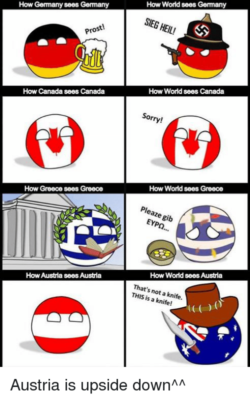gib: How World sees Germany  SIEG HEIL  SIEG HEIL!  How Germany sees Germany  Pros  How World sees Canada  How Canada sees Canada  Sorry!  How World sees Greece  How Greece sees Greece  How  Greece  Pleaze gib  EYP.  How World sees Austria  That's not a knife.  THIS is a knife!  How Austría sees Austria Austria is upside down^^
