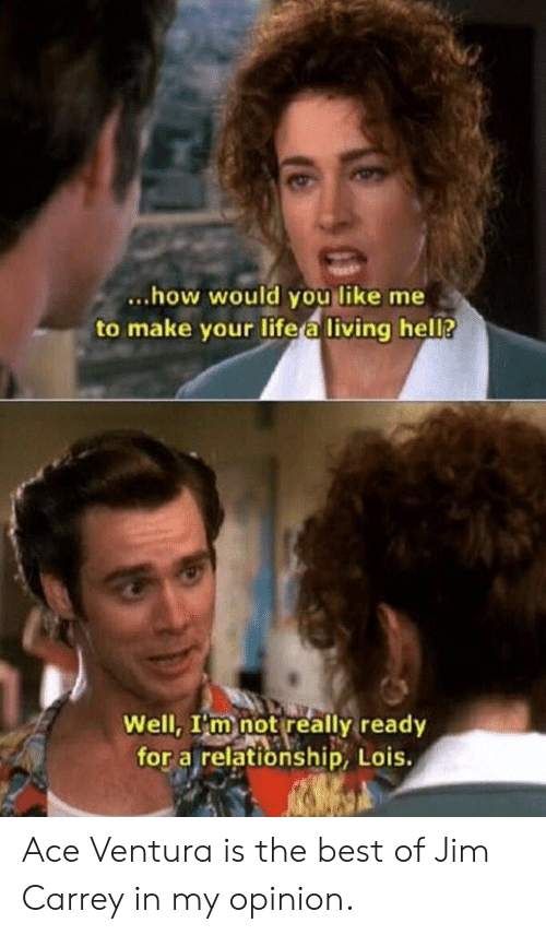 hel: ...how would you like me  to make your life a living hel?  Well, I'm not really ready  for a relationship, Lois. Ace Ventura is the best of Jim Carrey in my opinion.