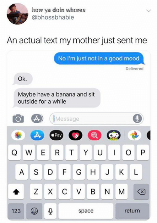 Mood, Banana, and Good: how ya doin whores  @bhossbhabie  An actual text my mother just sent me  No I'm just not in a good mood  Delivered  Ok.  Maybe have a banana and sit  outside for a while  Message  Pay  W E R  TYU  P  AS D F  G H  J K  L  Z XC V BNM  X  return  123  space  O