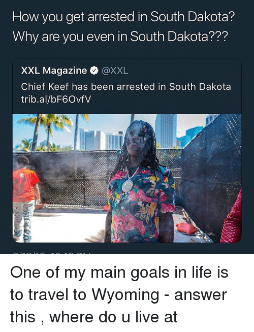 Goals In Life: How you get arrested in South Dakota?  Why are you even in South Dakota???  XXL Magazine @XXL  Chief Keef has been arrested in South Dakota  trib.al/bF6OvfV One of my main goals in life is to travel to Wyoming - answer this , where do u live at