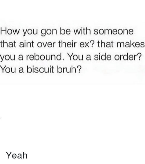 rebounder: How you gon be with someone  that aint over their ex? that makes  you a rebound. You a side order?  You a biscuit bruh? Yeah