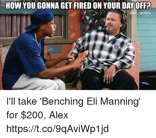 Bailey Jay, Eli Manning, and Football: HOW YOU GONNA GET FIRED ON YOUR DAYOFF?  @NFL_MEMES I'll take 'Benching Eli Manning' for $200, Alex https://t.co/9qAviWp1jd