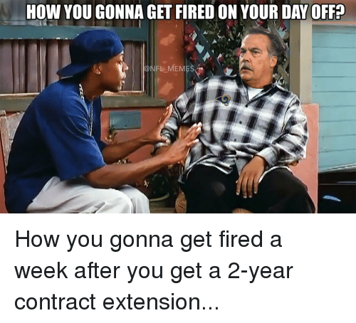 Nfl Mems: How YOU GONNA GET FIREDON YOUR DAY OFF?  NFL MEM How you gonna get fired a week after you get a 2-year contract extension...