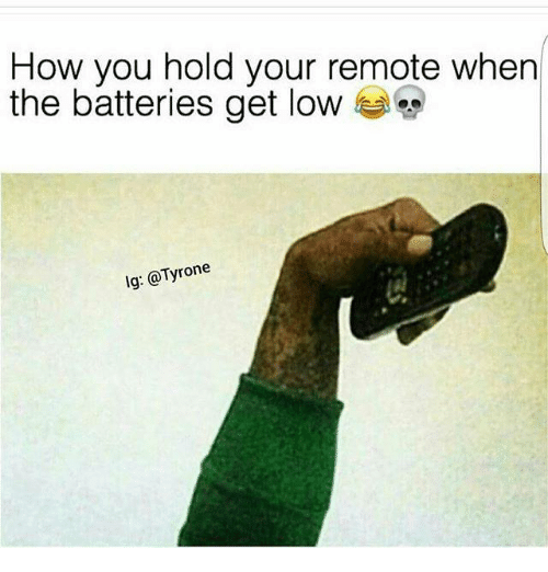 get low: How you hold your remote when  the batteries get low  lg: @Tyrone