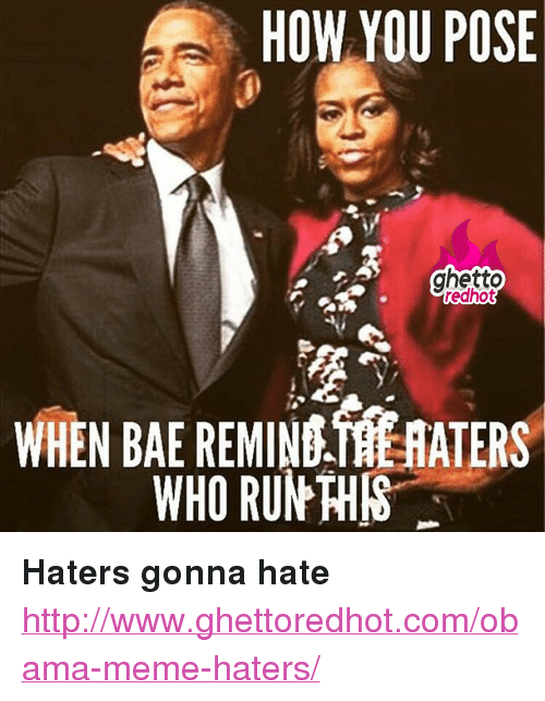 "Bae, Ghetto, and Meme: HOW YOU POSE  ghetto  redhot  WHEN BAE REMIN HATERS  WHO RUN THIS <p><strong>Haters gonna hate</strong></p><p><a href=""http://www.ghettoredhot.com/obama-meme-haters/"">http://www.ghettoredhot.com/obama-meme-haters/</a></p>"