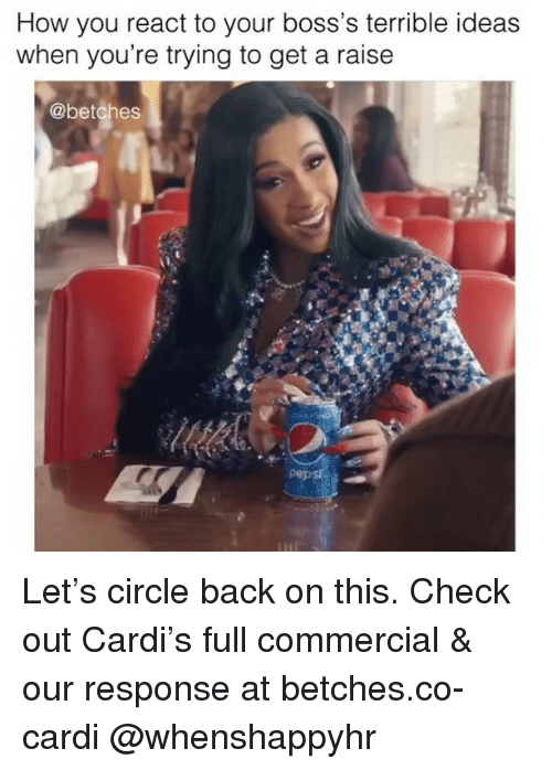Girl Memes, Back, and How: How you react to your boss's terrible ideas  when you're trying to get a raise  @betches  pep Let's circle back on this. Check out Cardi's full commercial & our response at betches.co-cardi @whenshappyhr