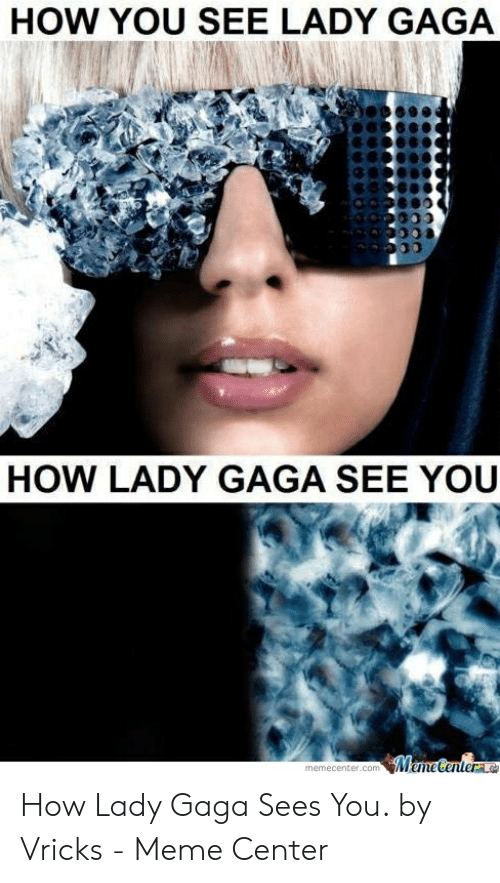 Lady Gaga, Meme, and How: HOW YOU SEE LADY GAGA  HOW LADY GAGA SEE YOU  memecenter.com How Lady Gaga Sees You. by Vricks - Meme Center
