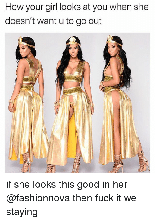Funny, Fuck, and Girl: How your girl looks at you when she  doesn't want u to go out if she looks this good in her @fashionnova then fuck it we staying