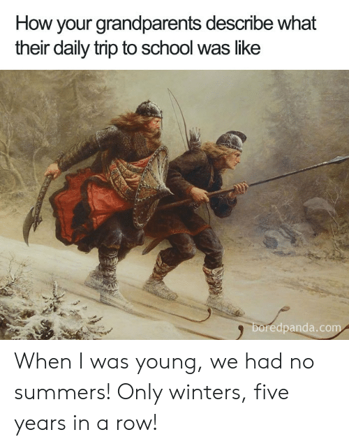 School, How, and Com: How your grandparents describe what  their daily trip to school was like  boredpanda.com When I was young, we had no summers! Only winters, five years in a row!