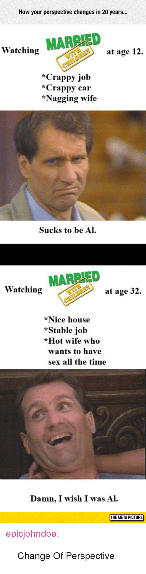"""Sex, Tumblr, and Blog: How your perspective changes in 20 years...  ED  Watching  at age 12.  *Crappy job  *Crappy car  *Nagging wife  Sucks to be Al  Watching MARRIED  at age 32.  *Nice house  *Stable job  *Hot wife who  wants to have  sex all the time  Damn, I wish I was Al.  THE META PICTURE  МЕТАРіст <p><a href=""""https://epicjohndoe.tumblr.com/post/172655072374/change-of-perspective"""" class=""""tumblr_blog"""">epicjohndoe</a>:</p>  <blockquote><p>Change Of Perspective</p></blockquote>"""