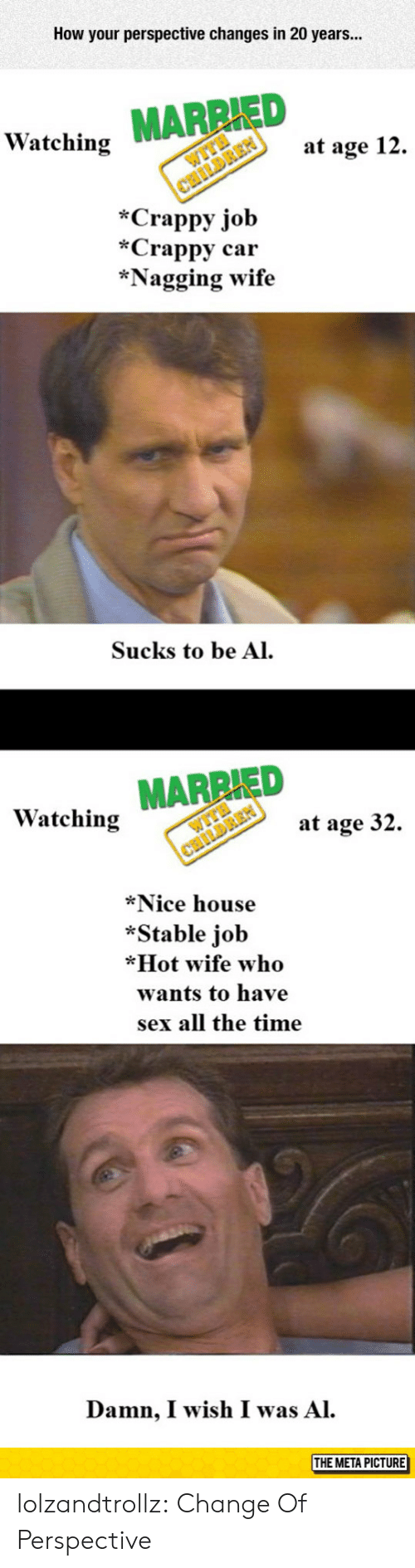 Sex, Tumblr, and Blog: How your perspective changes in 20 years...  ED  Watching  at age 12.  *Crappy job  *Crappy car  *Nagging wife  Sucks to be Al  Watching MARRIED  at age 32.  *Nice house  *Stable job  *Hot wife who  wants to have  sex all the time  Damn, I wish I was Al.  THE META PICTURE  МЕТАРіст lolzandtrollz:  Change Of Perspective