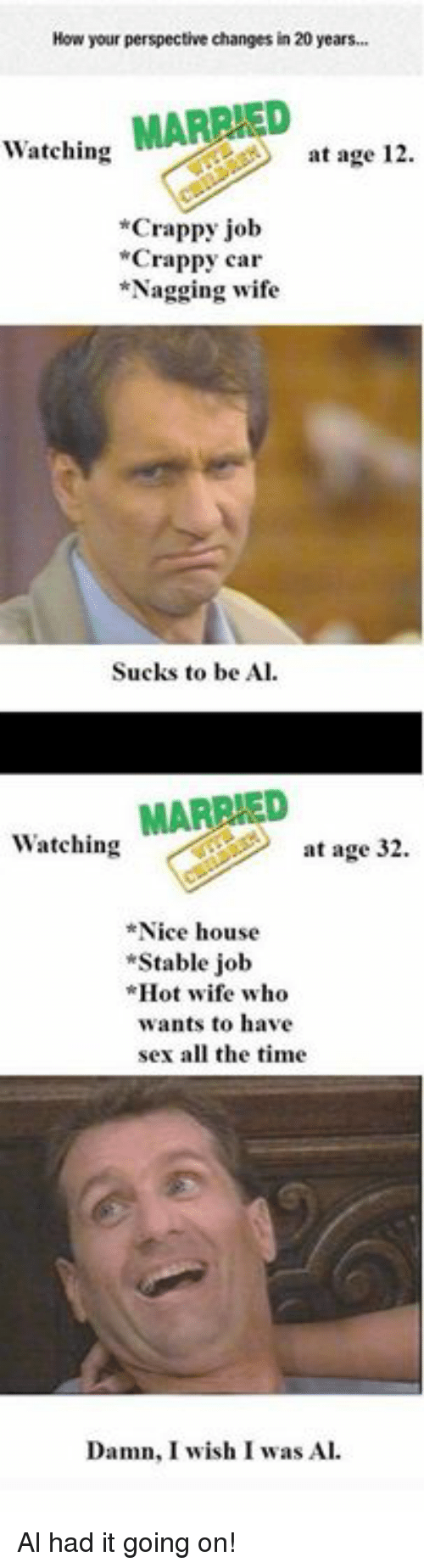 """Memes, Sex, and House: How your perspective changes in 20 years..  Watching MARRIED  at age 12  *Crappy job  Crappy car  *Nagging wife  Sucks to be Al.  Watching MARRIED  at age 32.  Nice house  """"Stable job  Hot wife who  wants to have  sex all the time  Damn, I wish I was Al Al had it going on!"""