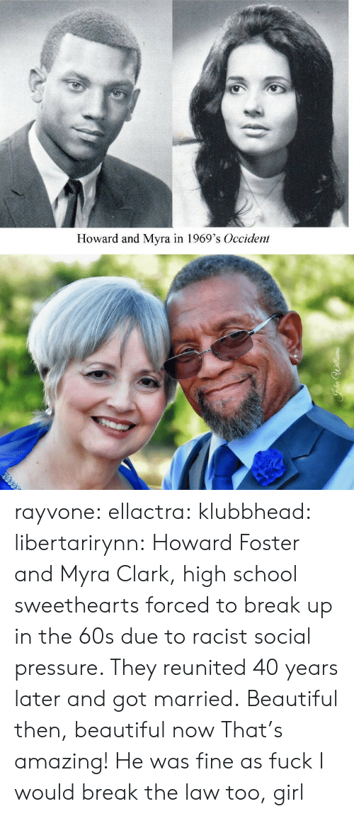 Beautiful, Pressure, and School: Howard and Myra in 1969's Occident rayvone:  ellactra:  klubbhead:  libertarirynn: Howard Foster and Myra Clark, high school sweethearts forced to break up in the 60s due to racist social pressure. They reunited 40 years later and got married.  Beautiful then, beautiful now   That's amazing!   He was fine as fuck I would break the law too, girl