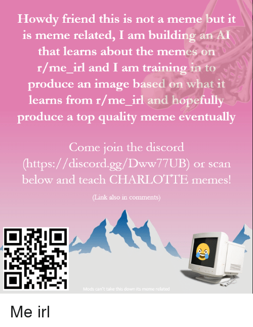 Tinke: Howdy friend this is not a meme but it  is meme related, I am building an Ai  that learns about the memes on  r/me_irl and I am training in to  produce an image based on what it  learns from r/me_irl and hopefully  produce a top quality meme eventually  Come join the discord  (https://discord.gg/Dww77UB) or scan  below and teach CHARLOTTE memes!  Tink also in comments)  Mods