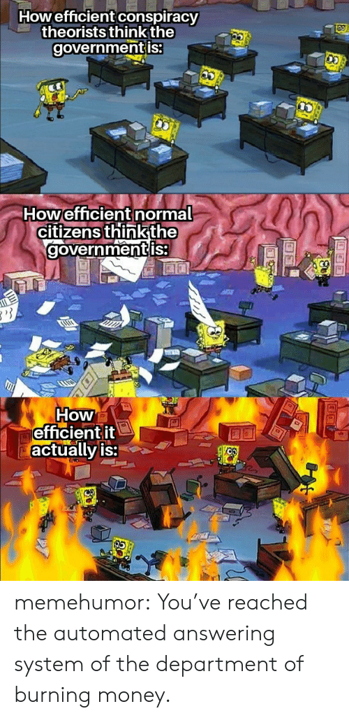 burning: Howefficient conspiracy  theorists think the  governmentis:  Howefficient normal  citizens thinkthe  governmentis  How  efficientit  actually is: memehumor:  You've reached the automated answering system of the department of burning money.