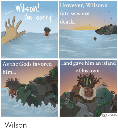 Sorry, Death, and Fate: However, Wilson's  Wilson!  I'm sorry  fate was not  death.  ...and gave him an island  As the Gods favored  of his own.  him...  THE. Wilson