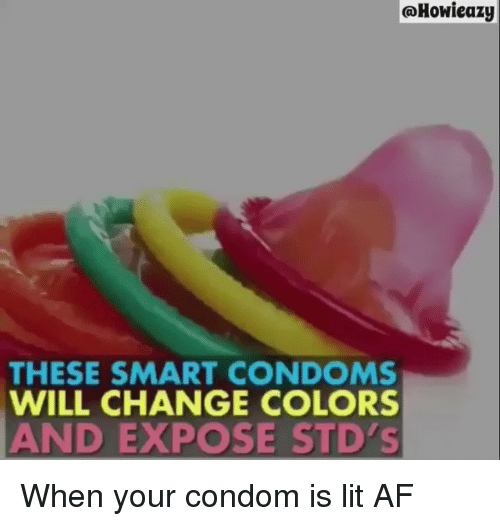 Exposion: Howieazy  THESE SMART CONDOMS  WILL CHANGE COLORS  AND EXPOSE STD's When your condom is lit AF