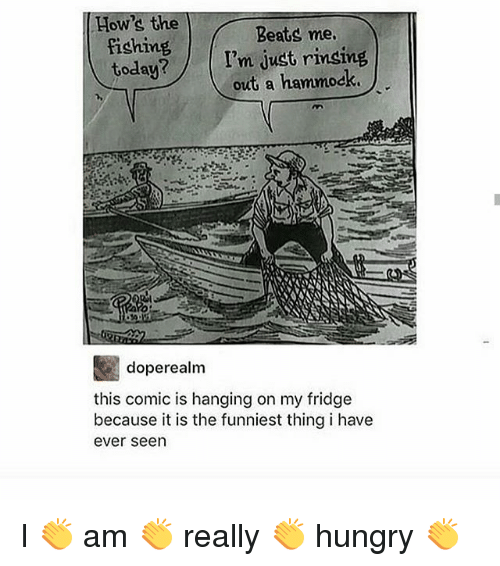 Hammocking: How's the  fishing  today?  Beats me  I'm just rinsing  out a hammock  doperealm  this comic is hanging on my fridge  because it is the funniest thing i have  ever seen I 👏 am 👏 really 👏 hungry 👏