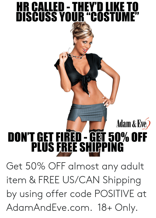 "fired: HR CALLED-THEYD LIKE TO  DISCUSS YOUR""COSTUME""  Adam&Eve  DON'T GET FIRED-GET 50% OFF  PLUS FREE SHIPPING    Get 50% OFF almost any adult item & FREE US/CAN Shipping by using offer code POSITIVE at AdamAndEve.com.  18+ Only."