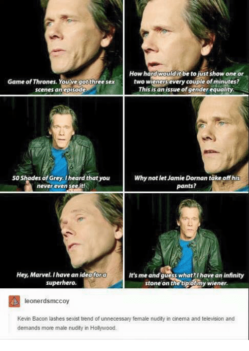 Kevin Bacon: hree sextwo  How hard would it be to just show one or  two wieners every couple of minutes?  This is an issue of gender equality  Game of Thrones. You've got three sext  scenes anepisode  50 Shades of Grey I heard that you  never even see,it  Why not let Jamie Dornan take off his  pants?  Hey, Marvel. I have an ideafora  superhero.  It's me and guess what I have an infinity  stone on the tipofmy wiener.  leonerdsmccoy  Kevin Bacon lashes sexist trend of unnecessary female nudity in cinema and television and  demands more male nudity in Hollywood